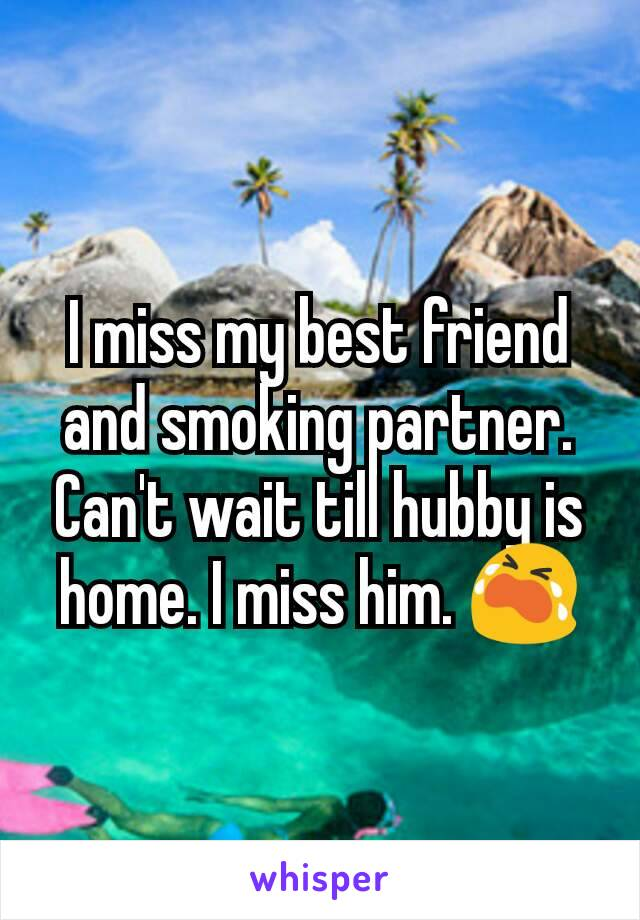 I miss my best friend and smoking partner. Can't wait till hubby is home. I miss him. 😭