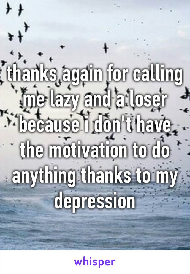 thanks again for calling me lazy and a loser because i don't have the motivation to do anything thanks to my depression