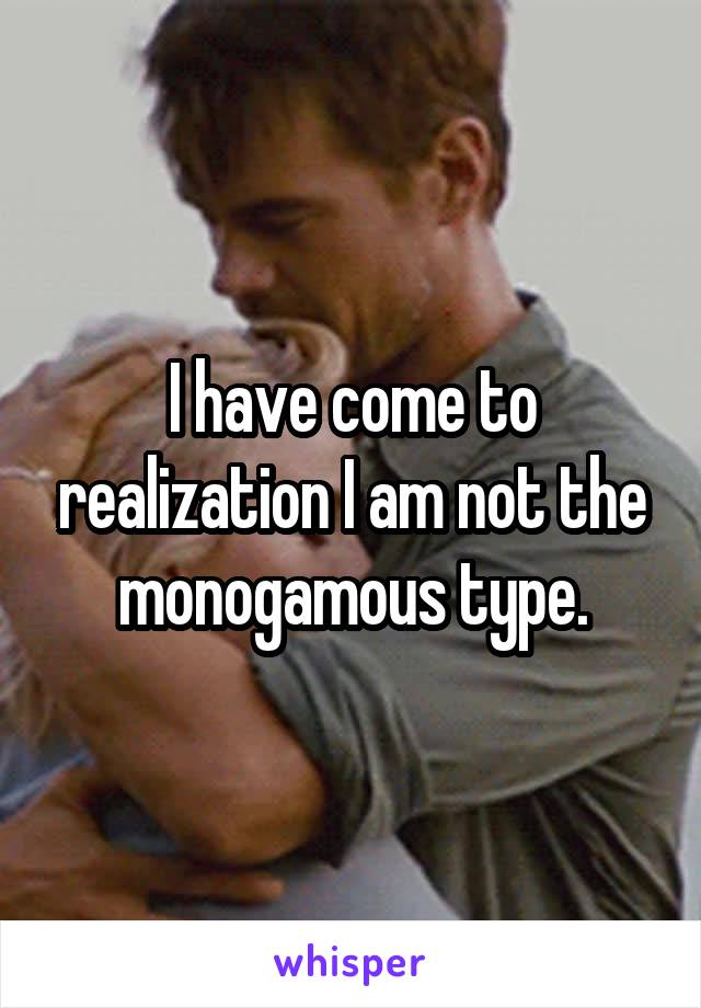 I have come to realization I am not the monogamous type.