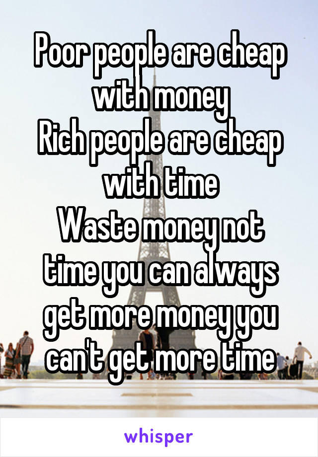 Poor people are cheap with money Rich people are cheap with time Waste money not time you can always get more money you can't get more time
