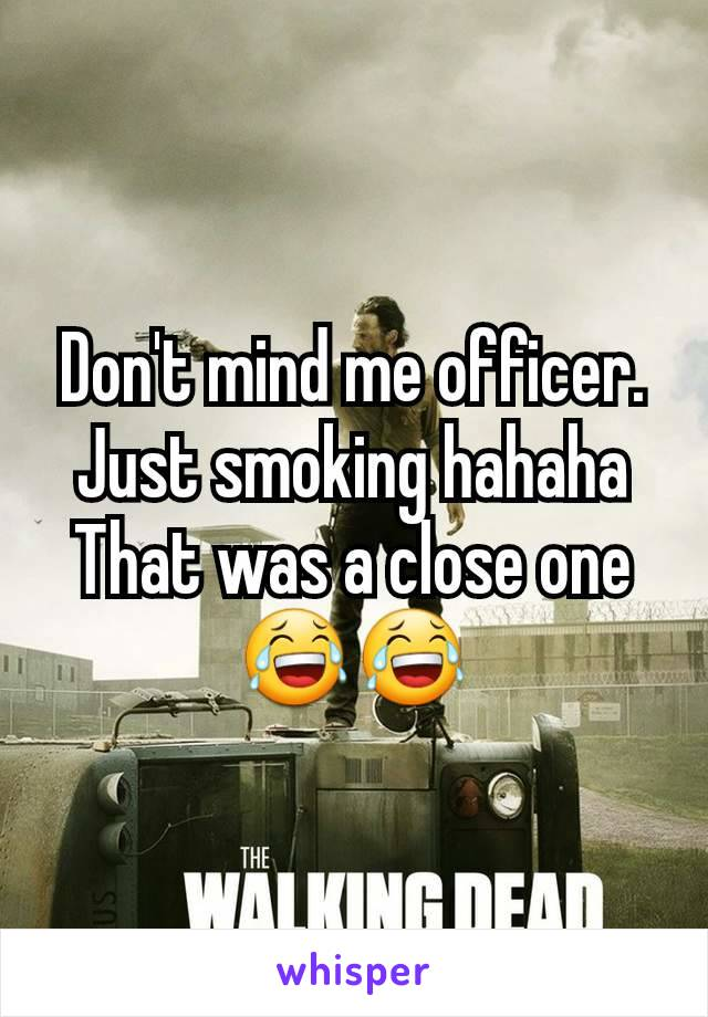 Don't mind me officer. Just smoking hahaha That was a close one 😂😂
