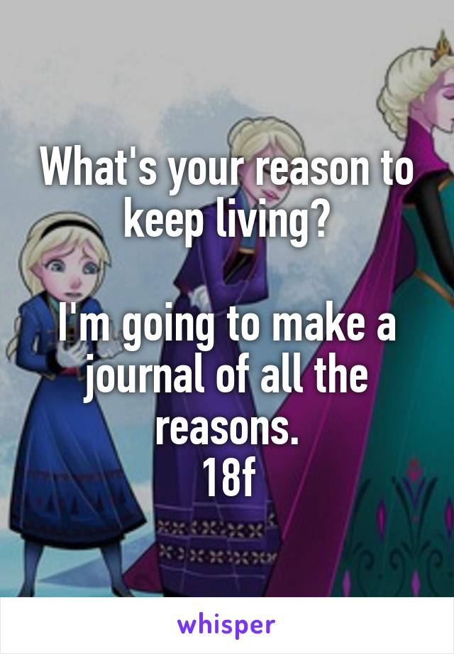 What's your reason to keep living?  I'm going to make a journal of all the reasons. 18f