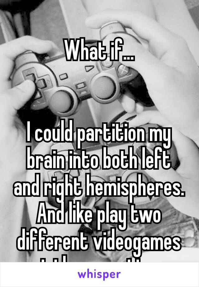 What if…   I could partition my brain into both left and right hemispheres. And like play two different videogames at the same time.