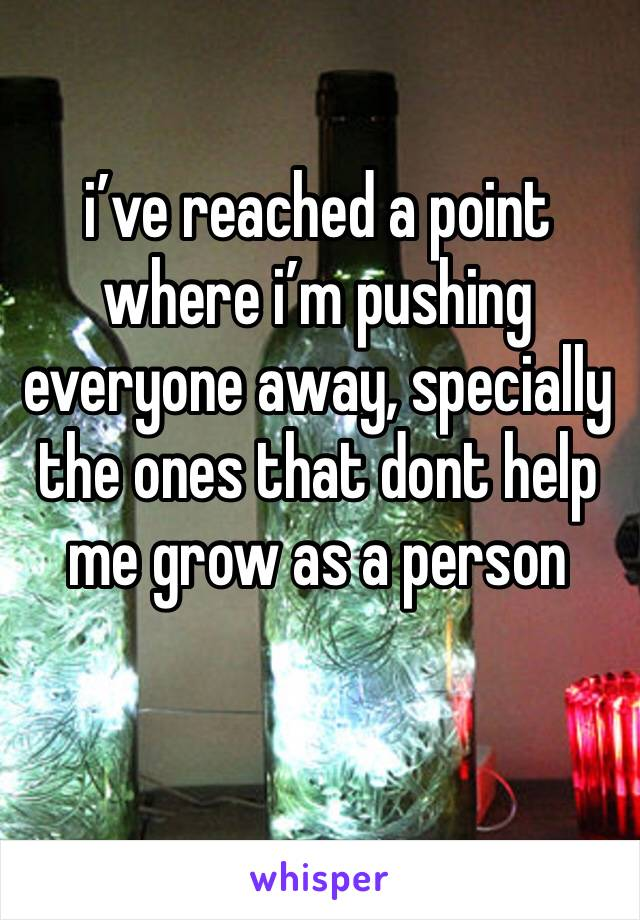 i've reached a point where i'm pushing everyone away, specially the ones that dont help me grow as a person