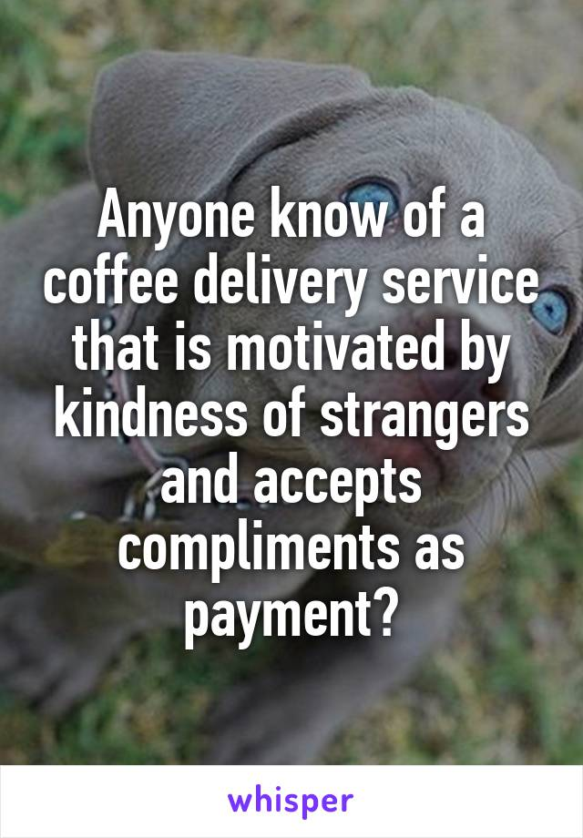 Anyone know of a coffee delivery service that is motivated by kindness of strangers and accepts compliments as payment?
