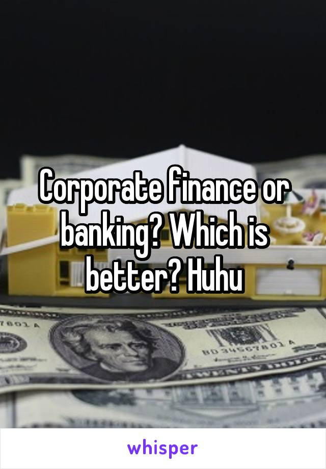 Corporate finance or banking? Which is better? Huhu