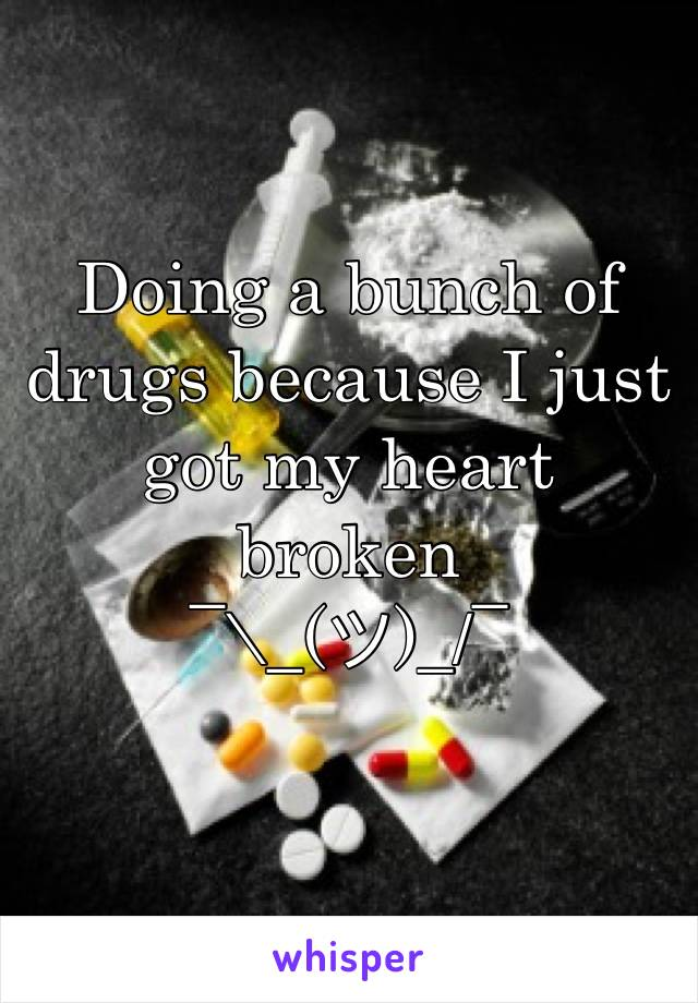 Doing a bunch of drugs because I just got my heart broken  ¯\_(ツ)_/¯