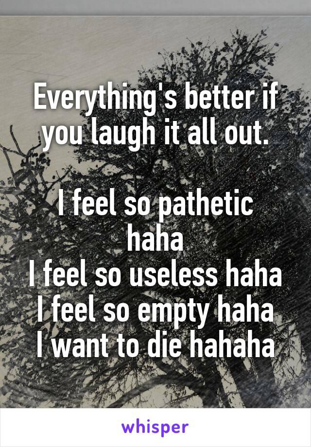 Everything's better if you laugh it all out.  I feel so pathetic haha I feel so useless haha I feel so empty haha I want to die hahaha