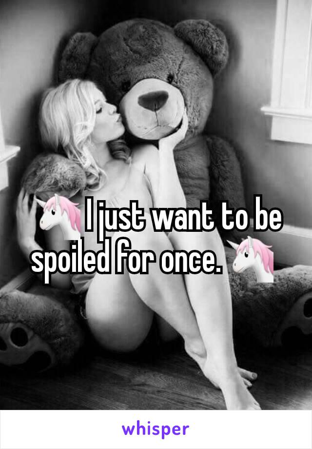 🦄 I just want to be spoiled for once.🦄