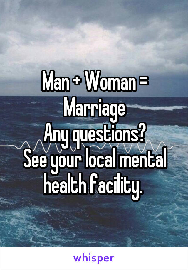 Man + Woman = Marriage Any questions? See your local mental health facility.