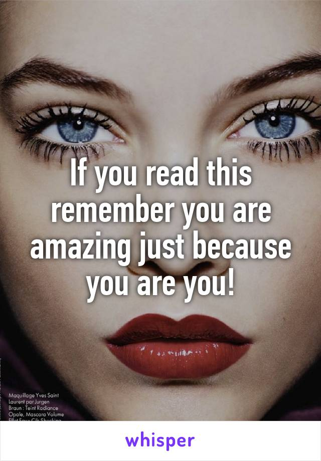 If you read this remember you are amazing just because you are you!