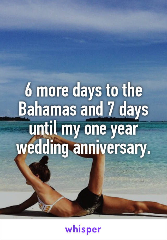 6 more days to the Bahamas and 7 days until my one year wedding anniversary.