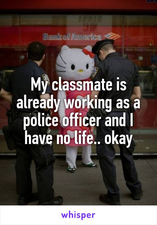 My classmate is already working as a police officer and I have no life.. okay