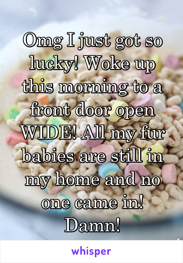 Omg I just got so lucky! Woke up this morning to a front door open WIDE! All my fur babies are still in my home and no one came in! Damn!