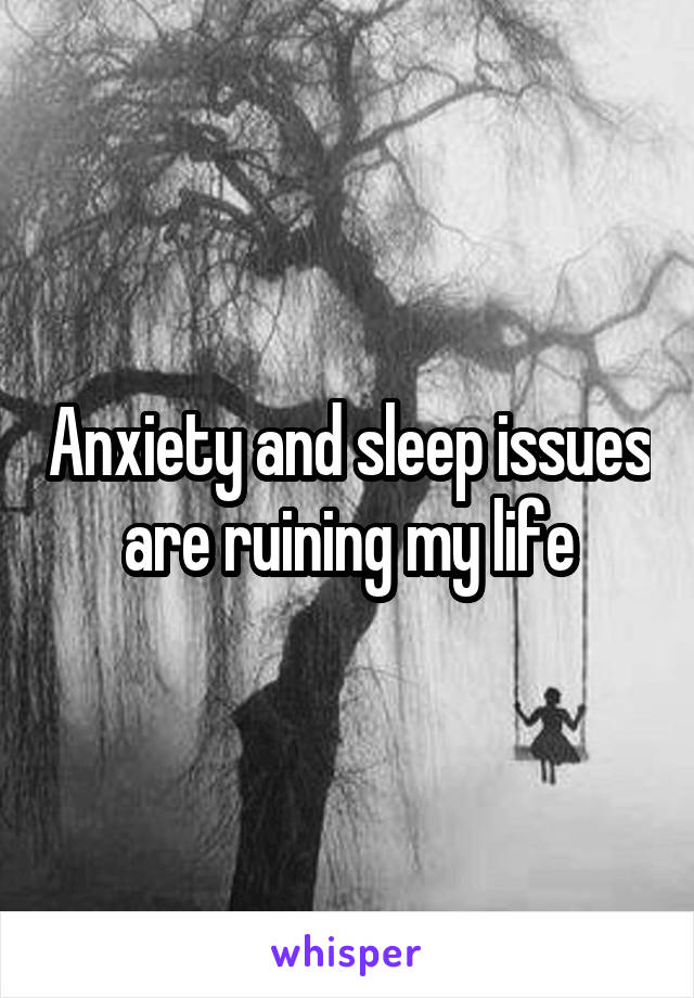Anxiety and sleep issues are ruining my life