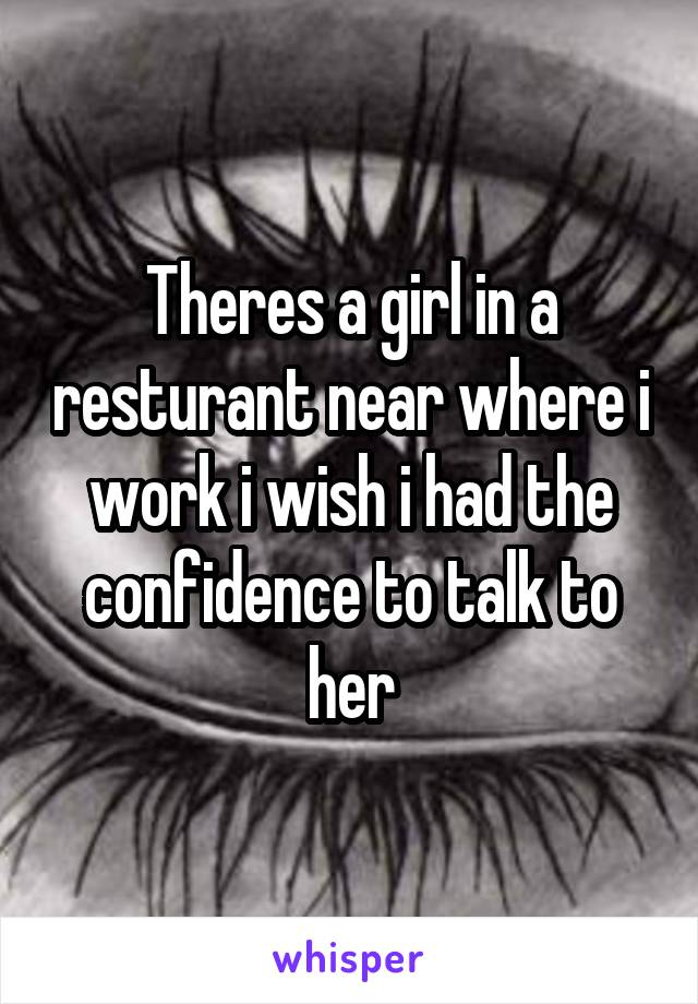 Theres a girl in a resturant near where i work i wish i had the confidence to talk to her