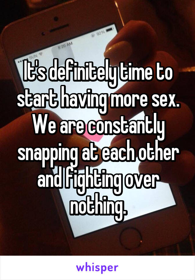 It's definitely time to start having more sex. We are constantly snapping at each other and fighting over nothing.