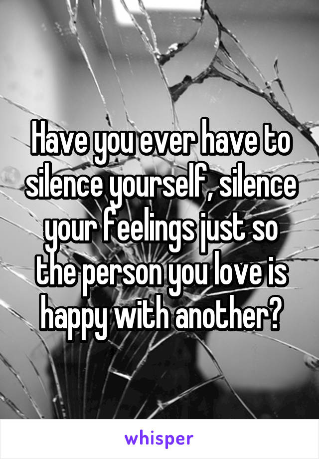 Have you ever have to silence yourself, silence your feelings just so the person you love is happy with another?