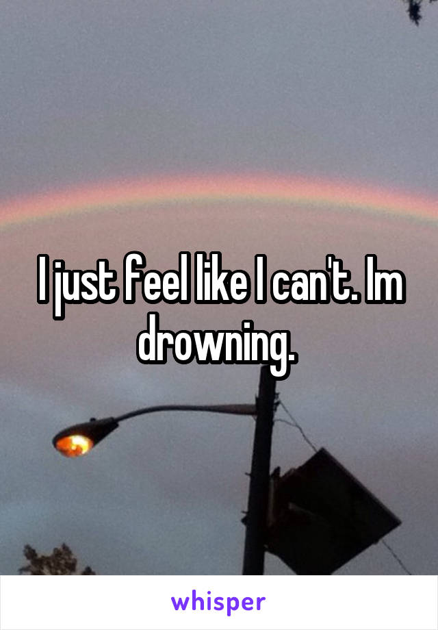 I just feel like I can't. Im drowning.