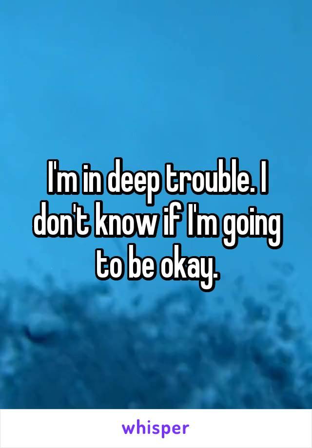 I'm in deep trouble. I don't know if I'm going to be okay.