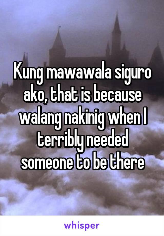 Kung mawawala siguro ako, that is because walang nakinig when I terribly needed someone to be there