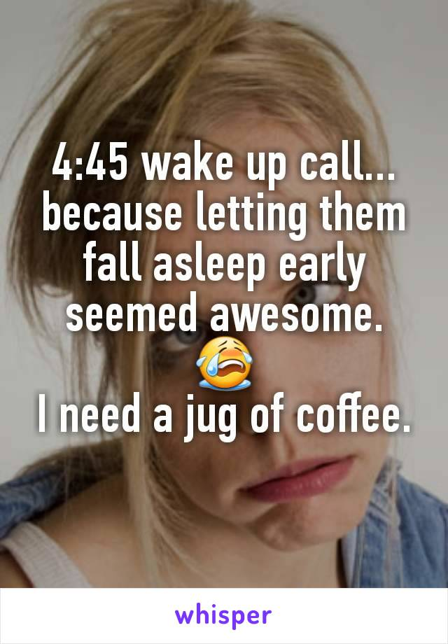 4:45 wake up call... because letting them fall asleep early seemed awesome. 😭 I need a jug of coffee.