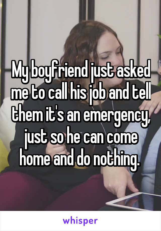 My boyfriend just asked me to call his job and tell them it's an emergency, just so he can come home and do nothing.