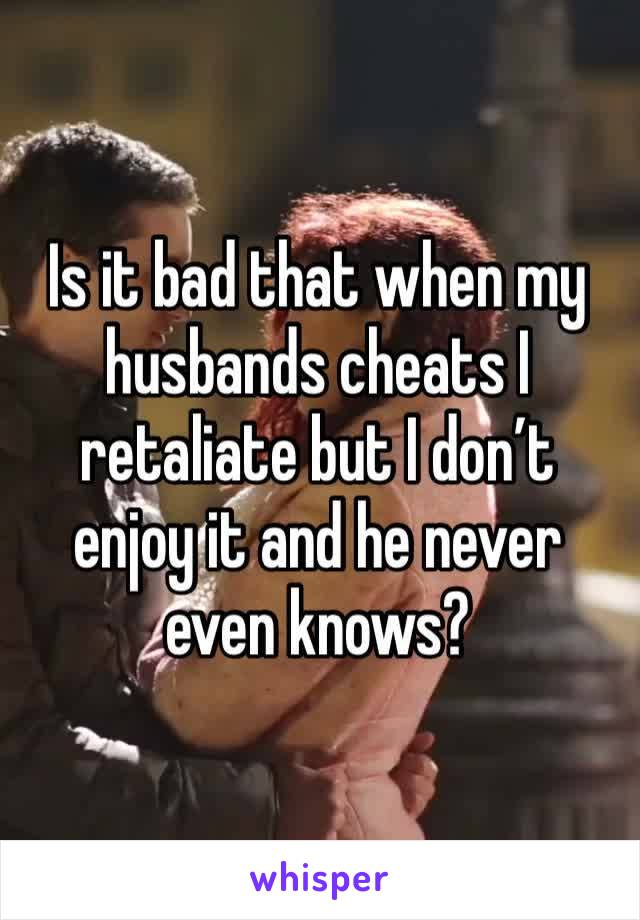 Is it bad that when my husbands cheats I retaliate but I don't enjoy it and he never even knows?