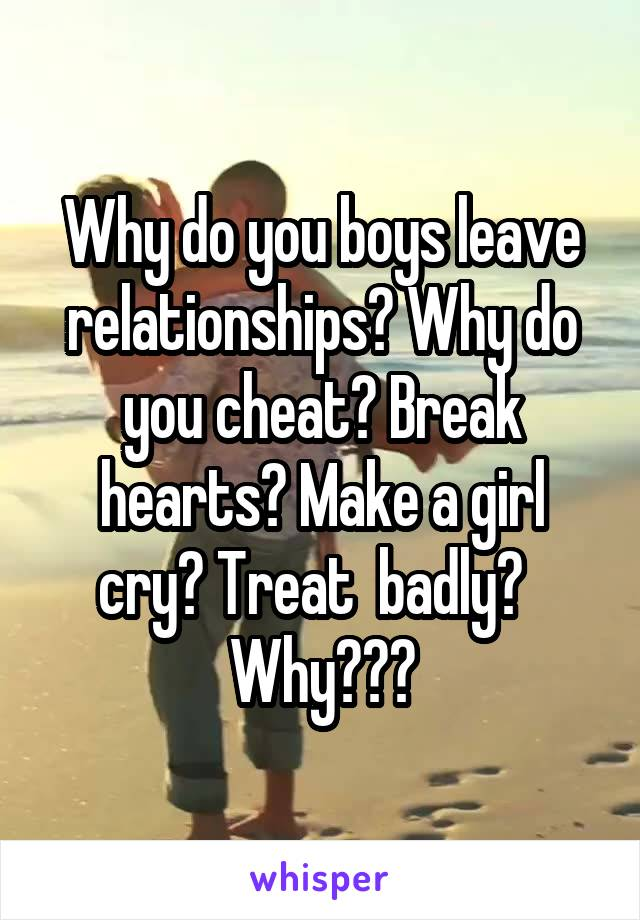 Why do you boys leave relationships? Why do you cheat? Break hearts? Make a girl cry? Treat  badly?    Why???