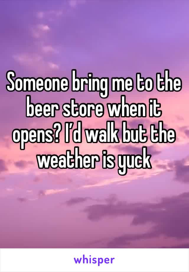 Someone bring me to the beer store when it opens? I'd walk but the weather is yuck