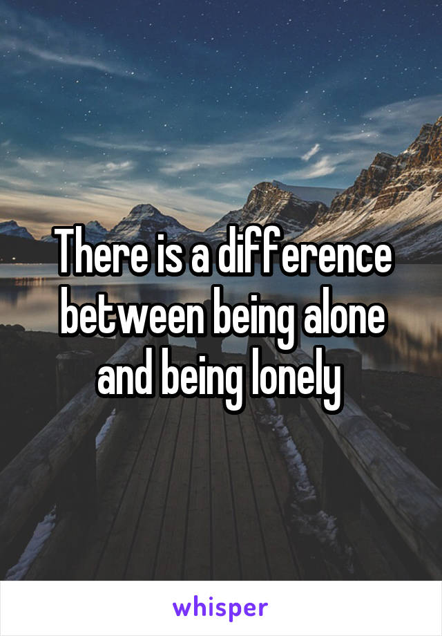 There is a difference between being alone and being lonely