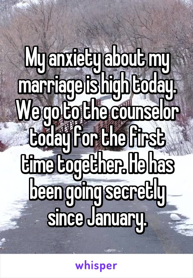 My anxiety about my marriage is high today. We go to the counselor today for the first time together. He has been going secretly since January.