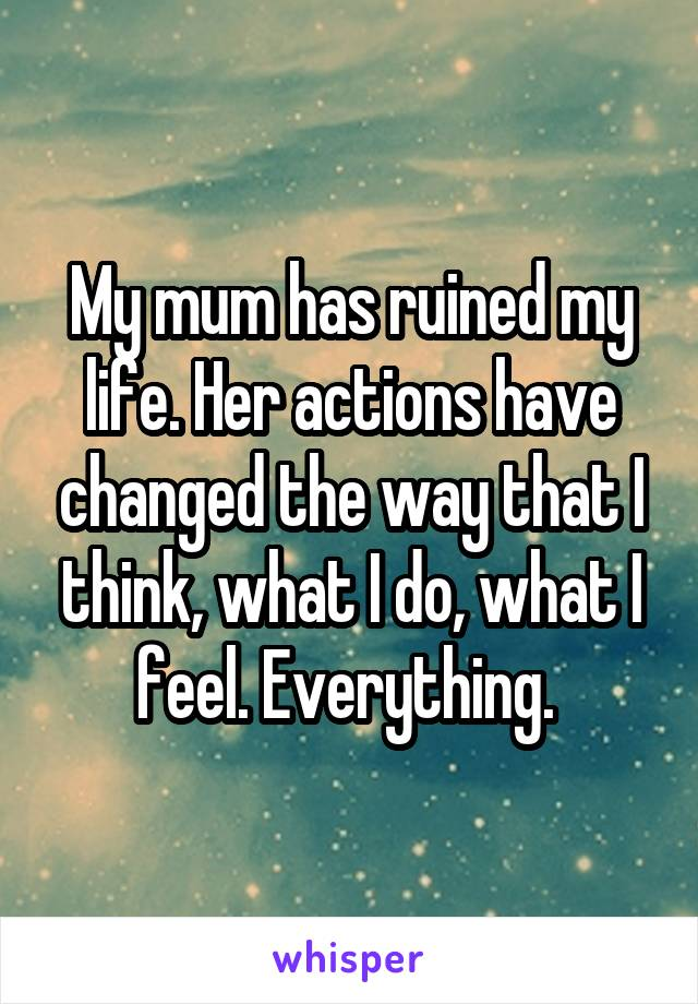 My mum has ruined my life. Her actions have changed the way that I think, what I do, what I feel. Everything.
