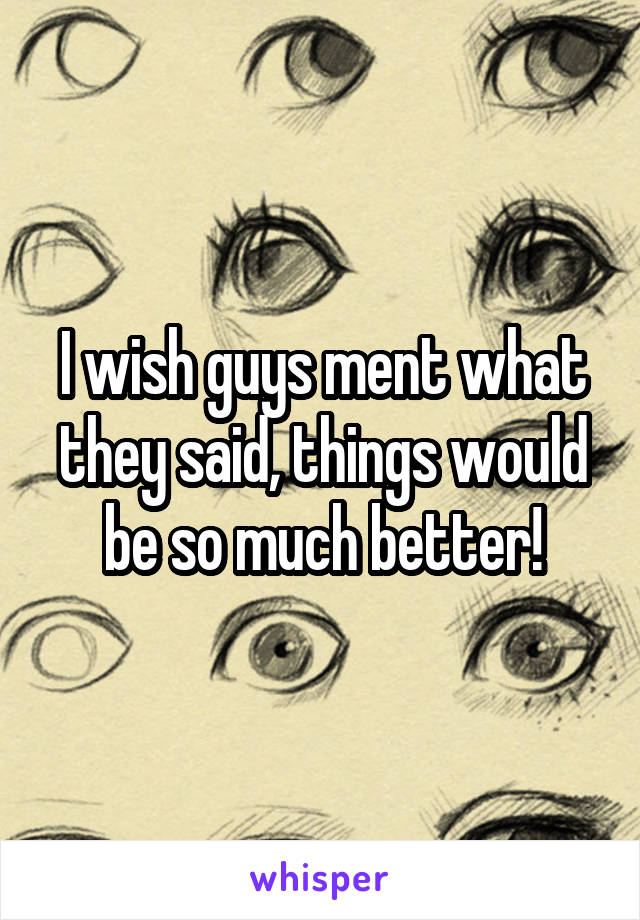 I wish guys ment what they said, things would be so much better!