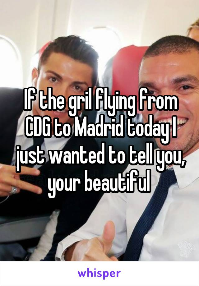 If the gril flying from CDG to Madrid today I just wanted to tell you, your beautiful