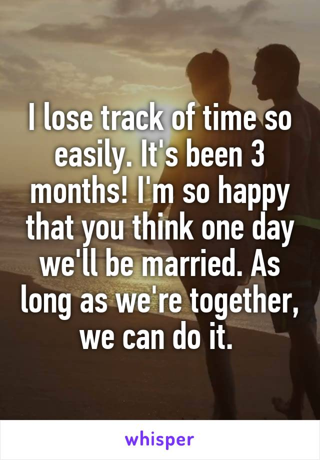 I lose track of time so easily. It's been 3 months! I'm so happy that you think one day we'll be married. As long as we're together, we can do it.
