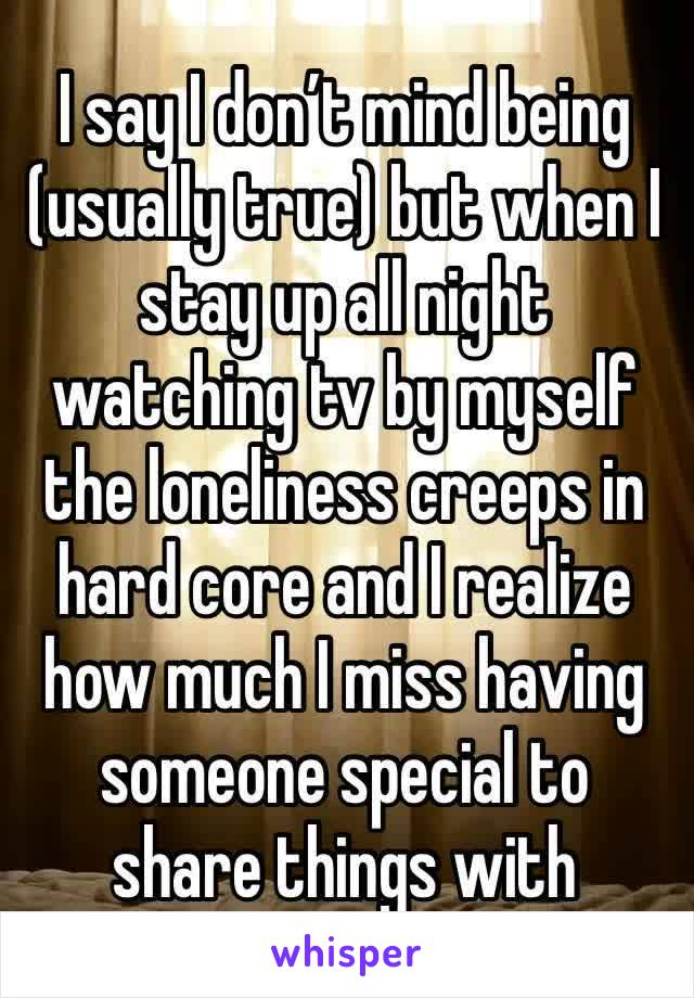 I say I don't mind being (usually true) but when I stay up all night watching tv by myself the loneliness creeps in hard core and I realize how much I miss having someone special to share things with