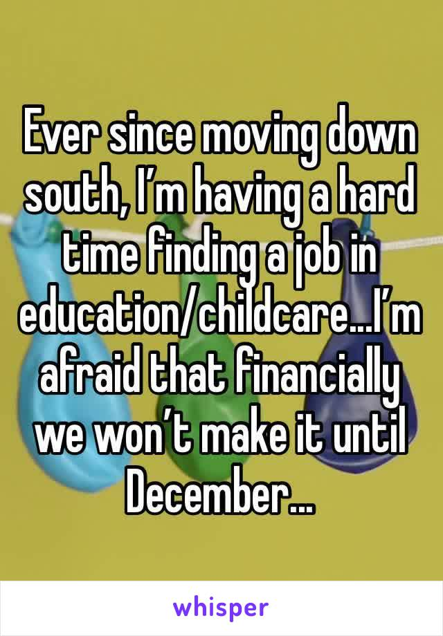 Ever since moving down south, I'm having a hard time finding a job in education/childcare...I'm afraid that financially we won't make it until December...