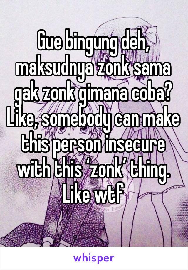 Gue bingung deh, maksudnya zonk sama gak zonk gimana coba? Like, somebody can make this person insecure with this 'zonk' thing. Like wtf
