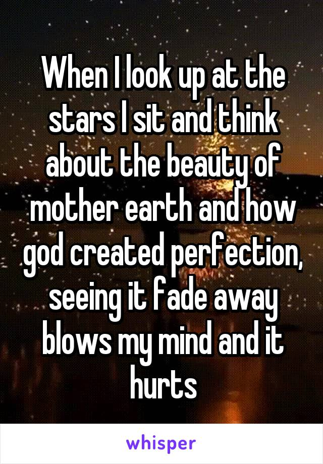 When I look up at the stars I sit and think about the beauty of mother earth and how god created perfection, seeing it fade away blows my mind and it hurts