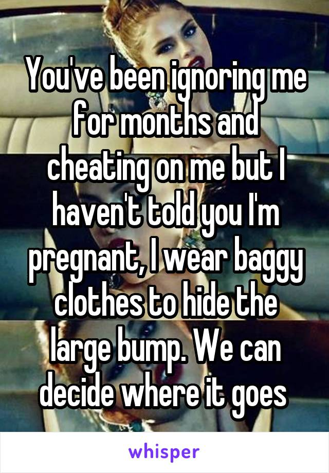 You've been ignoring me for months and cheating on me but I haven't told you I'm pregnant, I wear baggy clothes to hide the large bump. We can decide where it goes