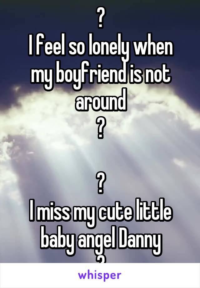 ❤ I feel so lonely when my boyfriend is not around ❤  ❤ I miss my cute little baby angel Danny ❤