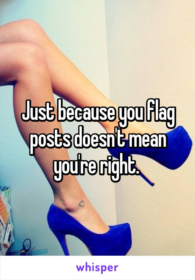 Just because you flag posts doesn't mean you're right.