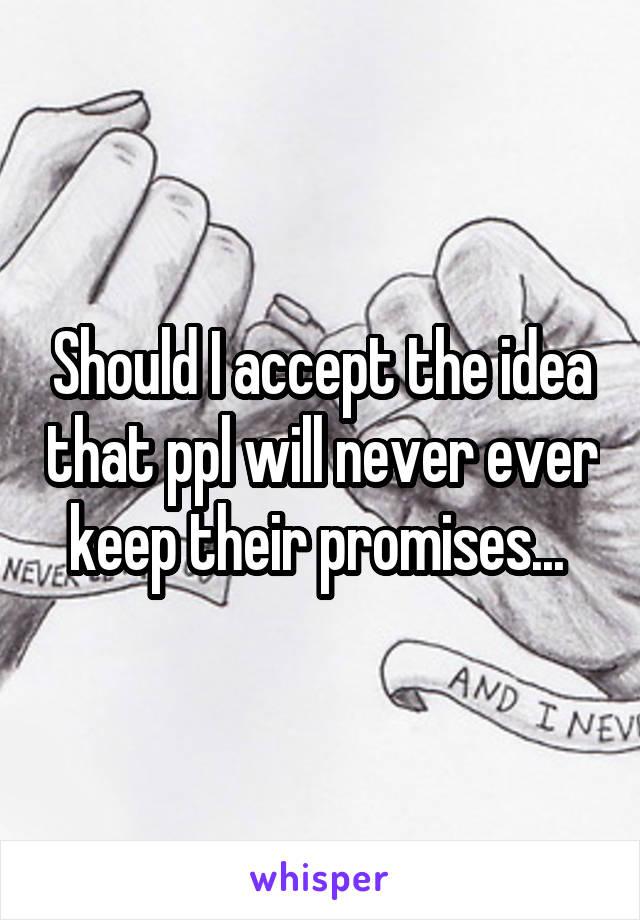 Should I accept the idea that ppl will never ever keep their promises...