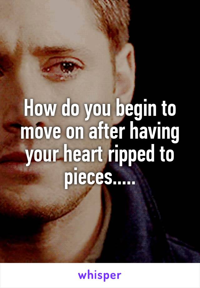 How do you begin to move on after having your heart ripped to pieces.....