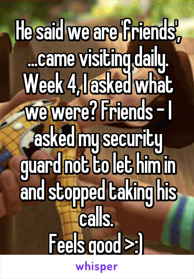 He said we are 'friends', ...came visiting daily. Week 4, I asked what we were? Friends - I asked my security guard not to let him in and stopped taking his calls.  Feels good >:)