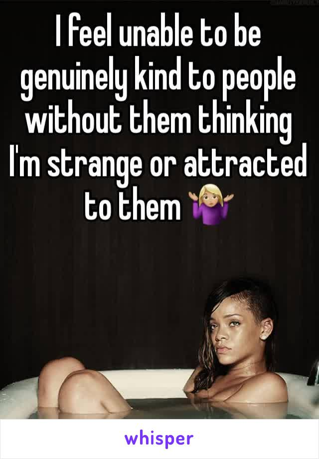 I feel unable to be genuinely kind to people without them thinking I'm strange or attracted to them 🤷🏼♀️