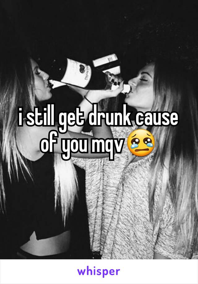 i still get drunk cause of you mqv😢