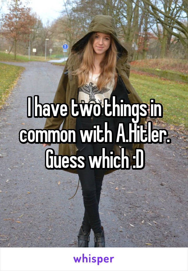 I have two things in common with A.Hitler. Guess which :D