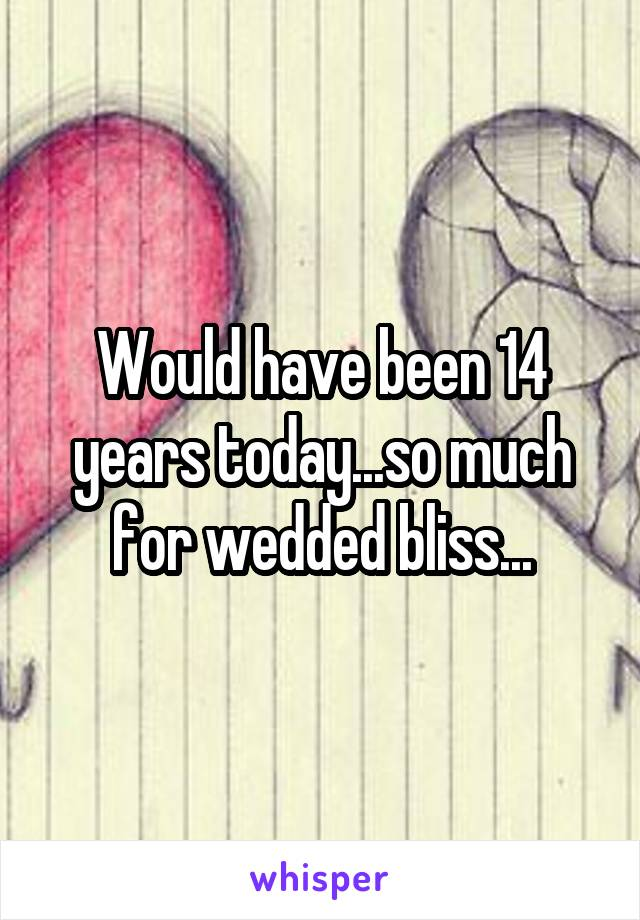 Would have been 14 years today...so much for wedded bliss...